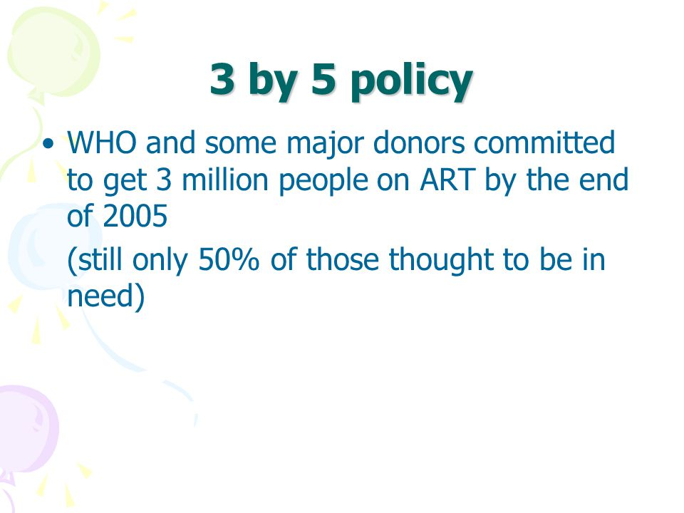 3 by 5 policy WHO and some major donors committed to get 3 million people on ART by the end of 2005.