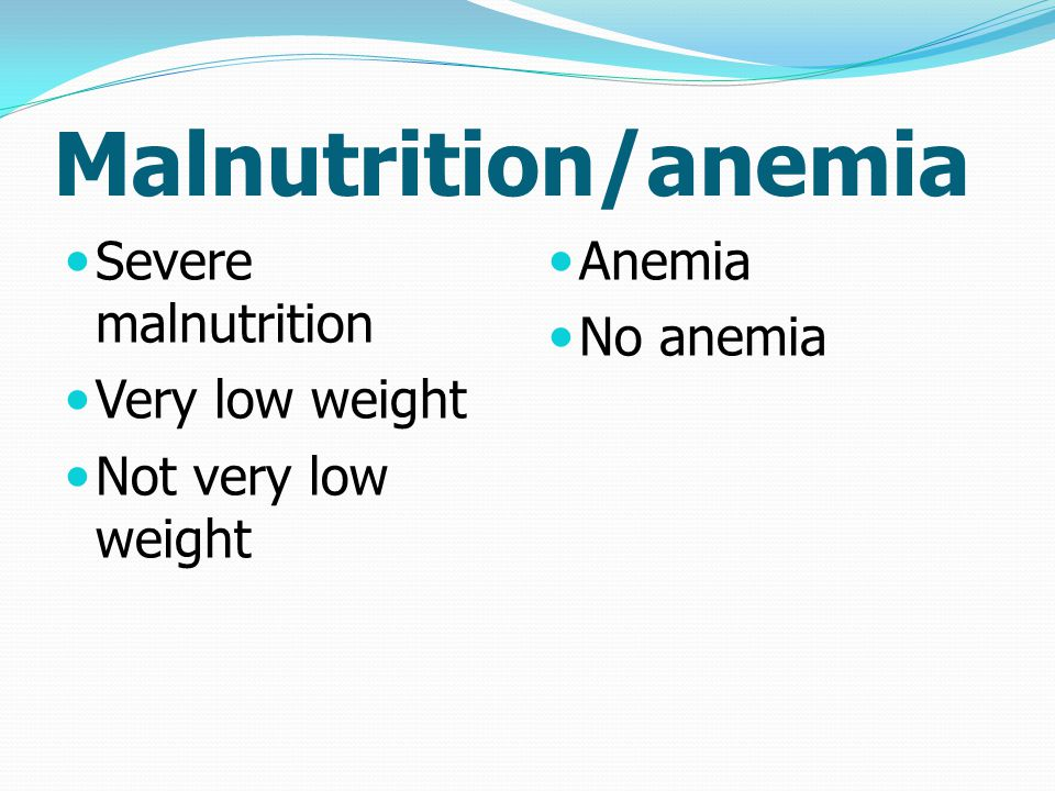 Malnutrition/anemia Severe malnutrition Very low weight