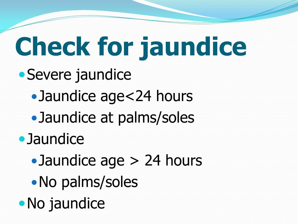 Check for jaundice Severe jaundice Jaundice age<24 hours