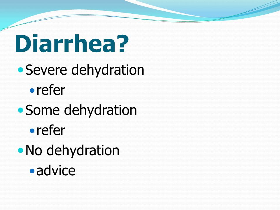 Diarrhea Severe dehydration refer Some dehydration No dehydration