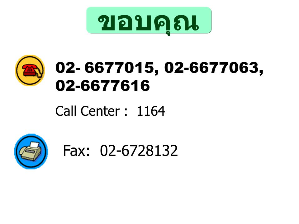 ขอบคุณ 02- 6677015, 02-6677063, 02-6677616 Call Center : 1164 Fax: 02-6728132