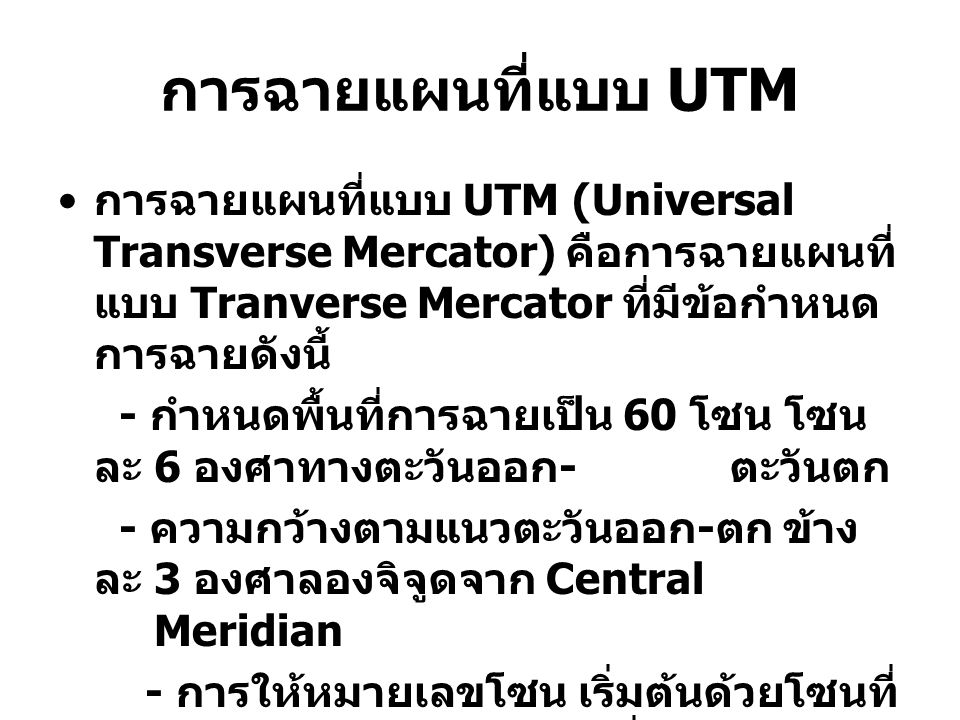 การฉายแผนที่แบบ UTM การฉายแผนที่แบบ UTM (Universal Transverse Mercator) คือการฉายแผนที่แบบ Tranverse Mercator ที่มีข้อกำหนดการฉายดังนี้