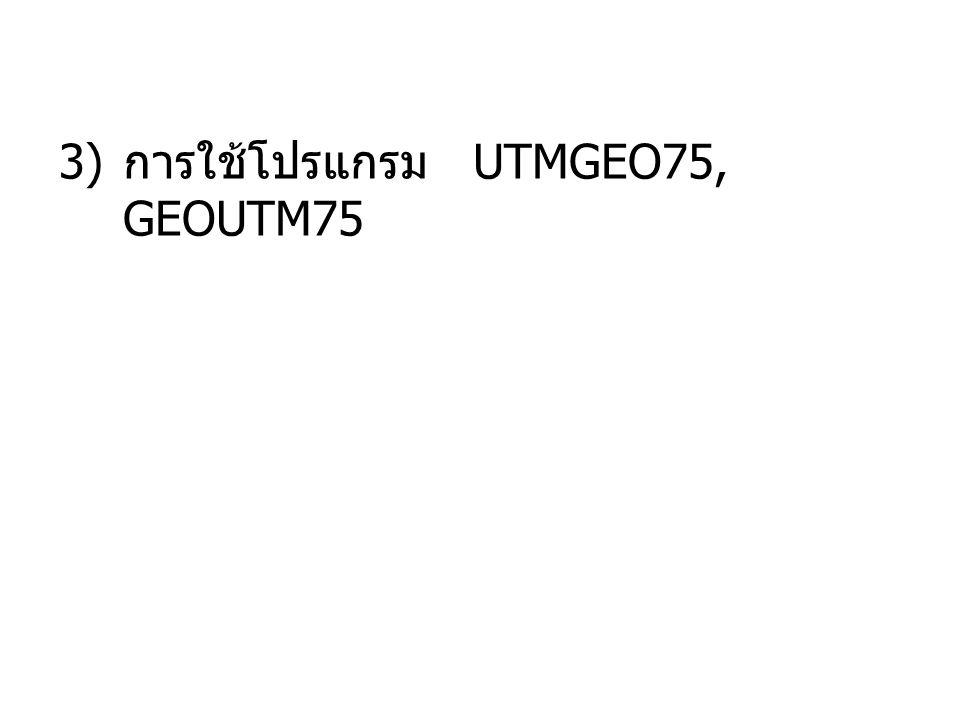 3) การใช้โปรแกรม UTMGEO75, GEOUTM75