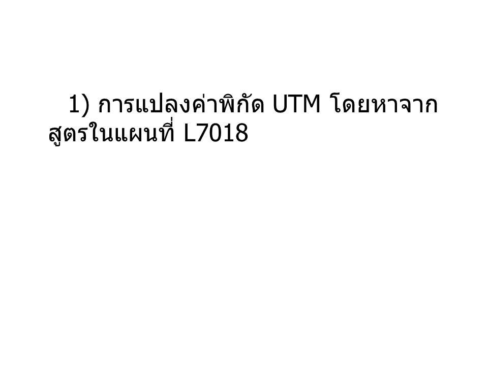 1) การแปลงค่าพิกัด UTM โดยหาจากสูตรในแผนที่ L7018