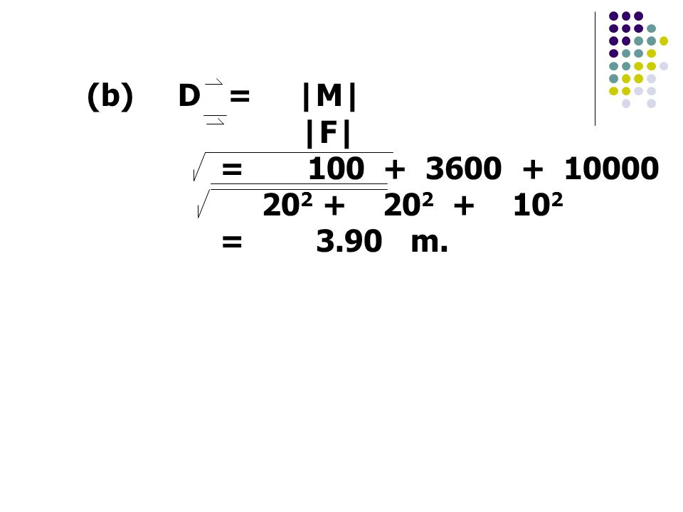 (b) D = |M| |F| = 100 + 3600 + 10000 202 + 202 + 102 = 3.90 m.