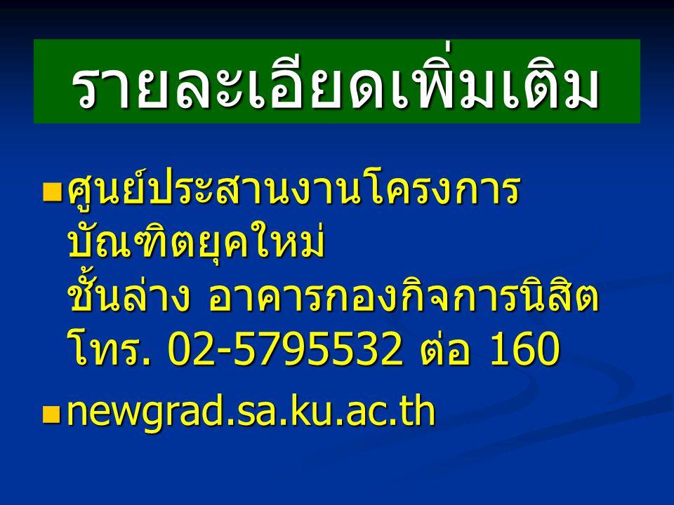 รายละเอียดเพิ่มเติม ศูนย์ประสานงานโครงการบัณฑิตยุคใหม่ ชั้นล่าง อาคารกองกิจการนิสิต โทร. 02-5795532 ต่อ 160.