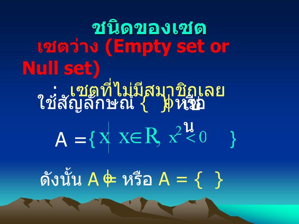 ชนิดของเซต เช่น A = เซตว่าง (Empty set or Null set)