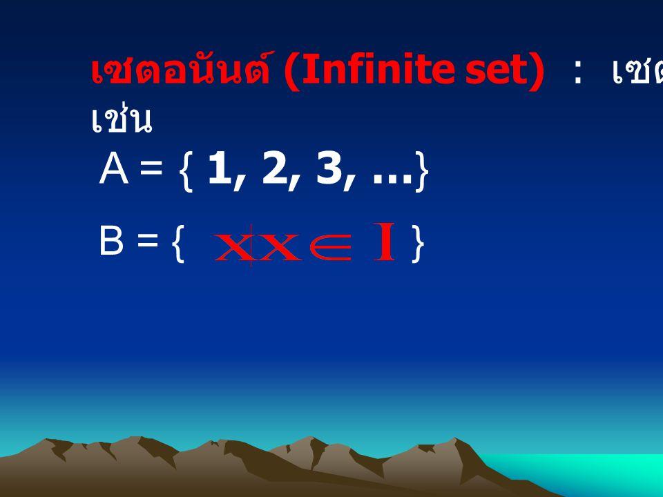 A = { 1, 2, 3, …} เซตอนันต์ (Infinite set) : เซตที่ไม่ใช่เซตจำกัด เช่น