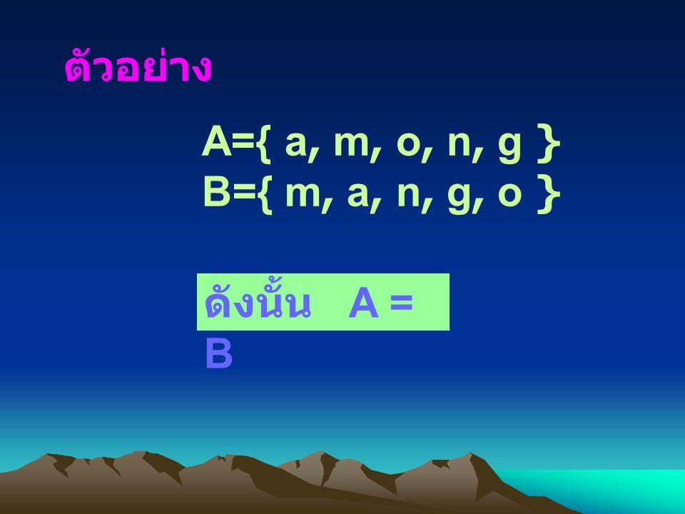 ตัวอย่าง A={ a, m, o, n, g } B={ m, a, n, g, o } ดังนั้น A = B