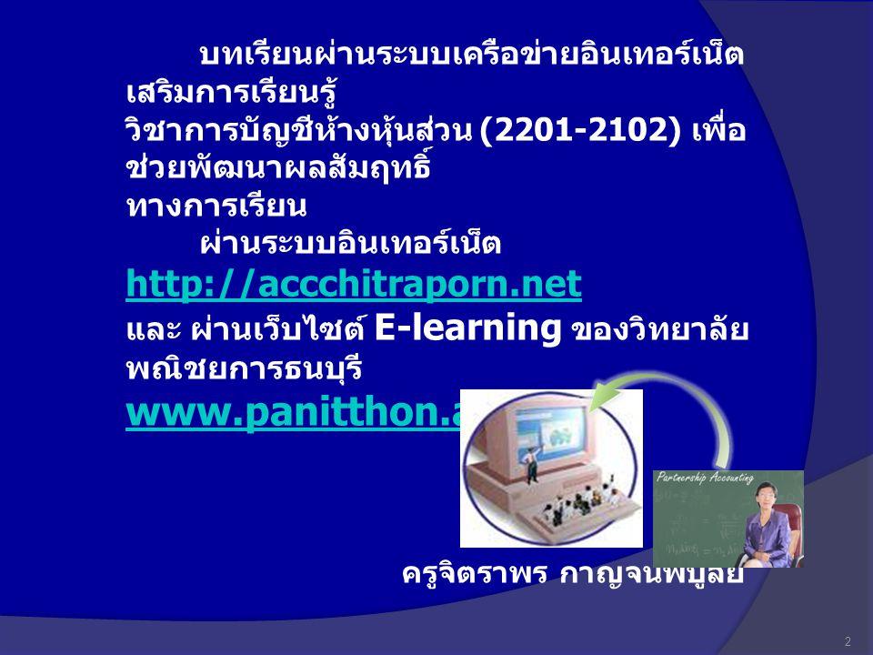 บทเรียนผ่านระบบเครือข่ายอินเทอร์เน็ต เสริมการเรียนรู้ วิชาการบัญชีห้างหุ้นส่วน (2201-2102) เพื่อช่วยพัฒนาผลสัมฤทธิ์ ทางการเรียน ผ่านระบบอินเทอร์เน็ต http://accchitraporn.net และ ผ่านเว็บไซต์ E-learning ของวิทยาลัยพณิชยการธนบุรี www.panitthon.ac.th
