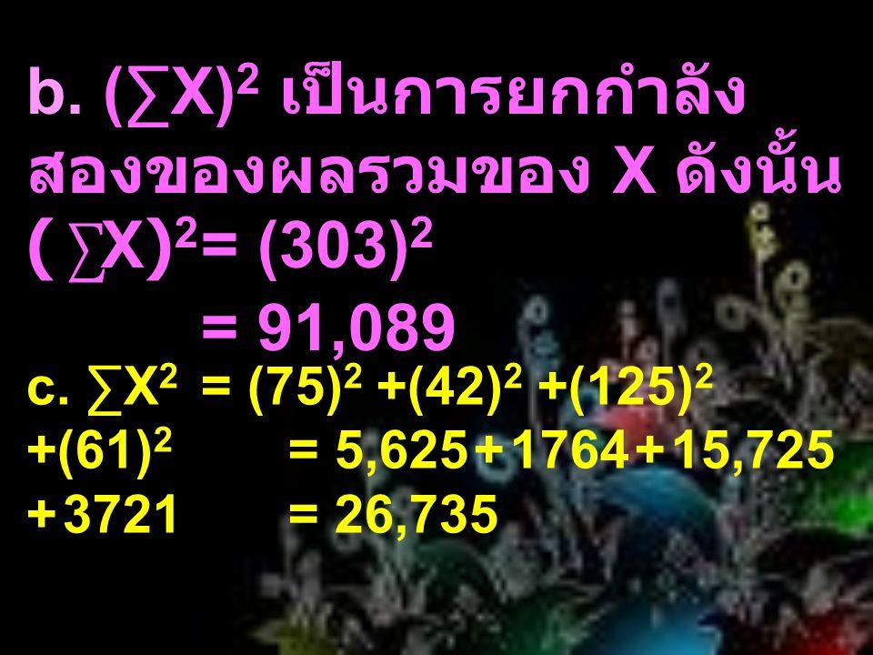 b. (∑X)2 เป็นการยกกำลังสองของผลรวมของ X ดังนั้น (∑X)2. = (303)2