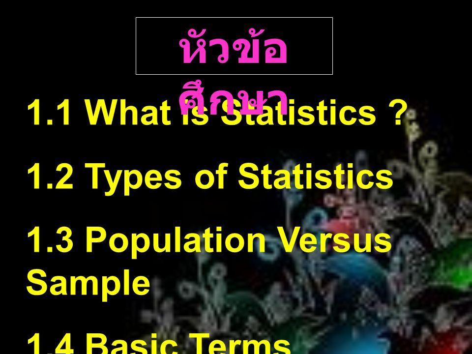 หัวข้อศึกษา 1.1 What is Statistics 1.2 Types of Statistics