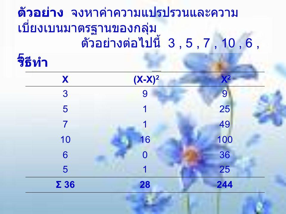 ตัวอย่าง จงหาค่าความแปรปรวนและความเบี่ยงเบนมาตรฐานของกลุ่ม ตัวอย่างต่อไปนี้ 3 , 5 , 7 , 10 , 6 , 5