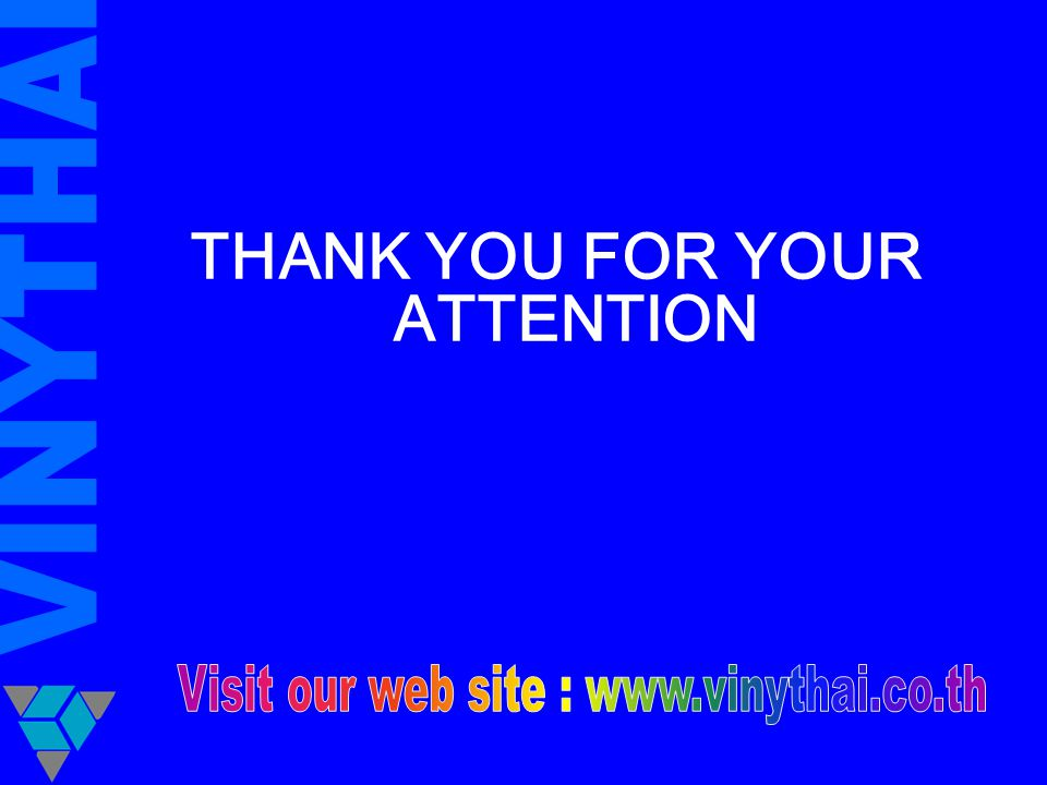 THANK YOU FOR YOUR ATTENTION Visit our web site : www.vinythai.co.th