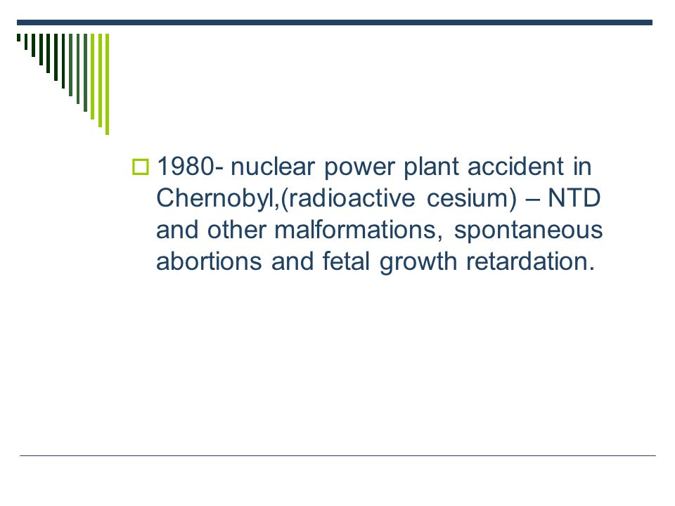 1980- nuclear power plant accident in Chernobyl,(radioactive cesium) – NTD and other malformations, spontaneous abortions and fetal growth retardation.