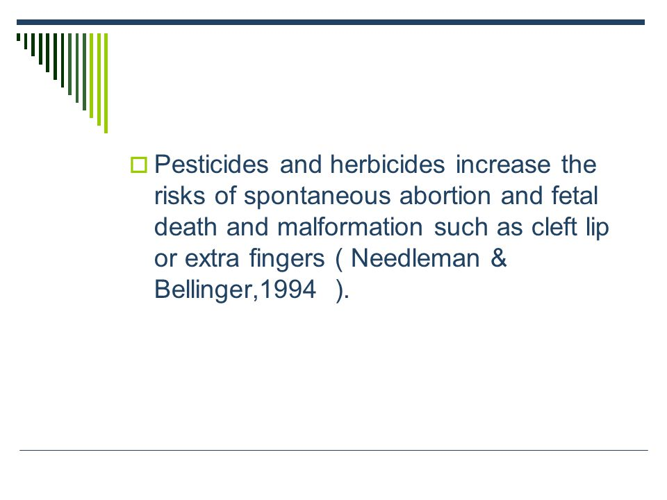 Pesticides and herbicides increase the risks of spontaneous abortion and fetal death and malformation such as cleft lip or extra fingers ( Needleman & Bellinger,1994 ).