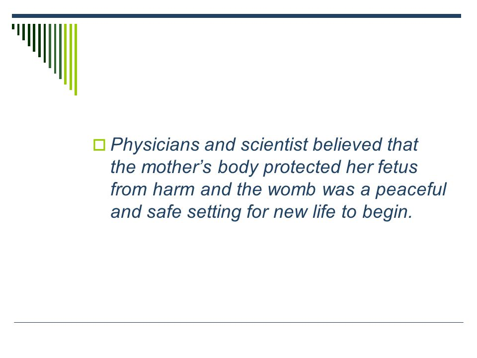 Physicians and scientist believed that the mother's body protected her fetus from harm and the womb was a peaceful and safe setting for new life to begin.
