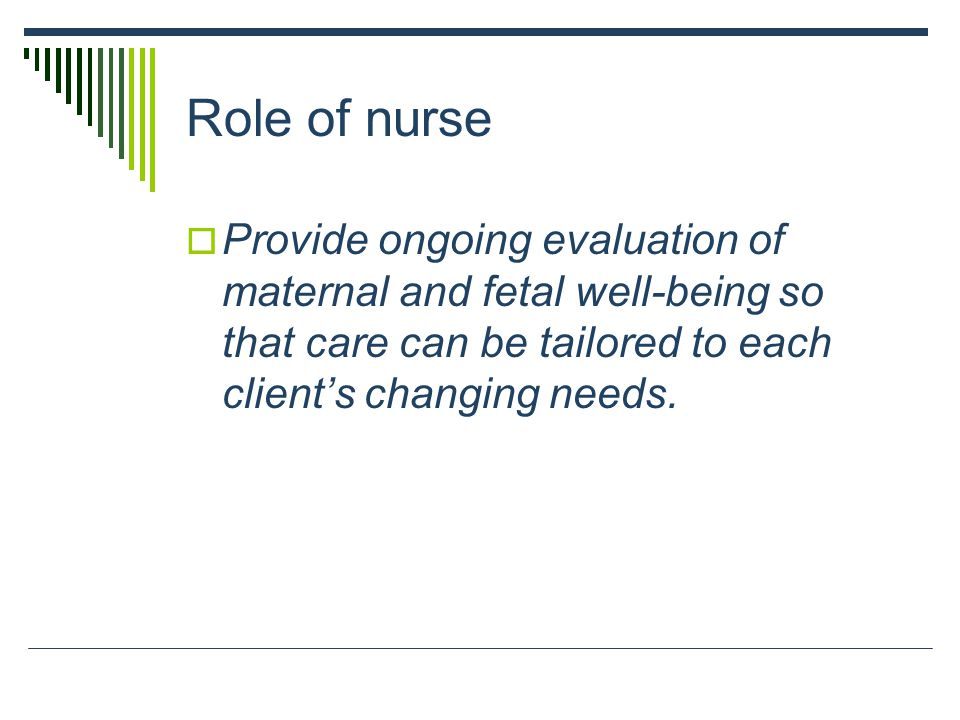 Role of nurse Provide ongoing evaluation of maternal and fetal well-being so that care can be tailored to each client's changing needs.