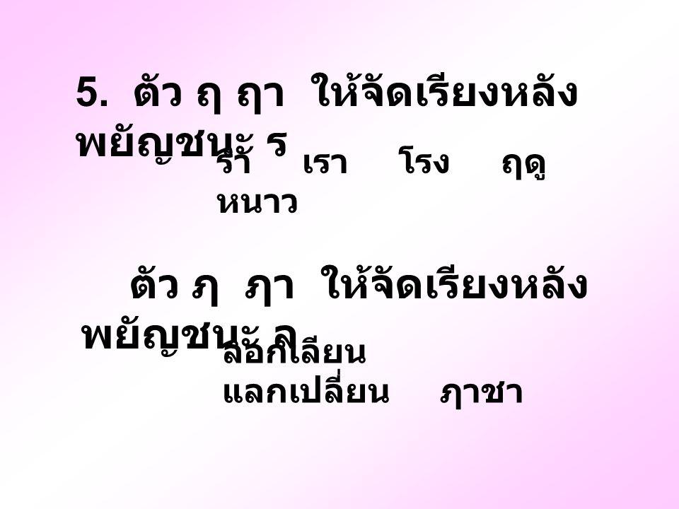 5. ตัว ฤ ฤา ให้จัดเรียงหลังพยัญชนะ ร