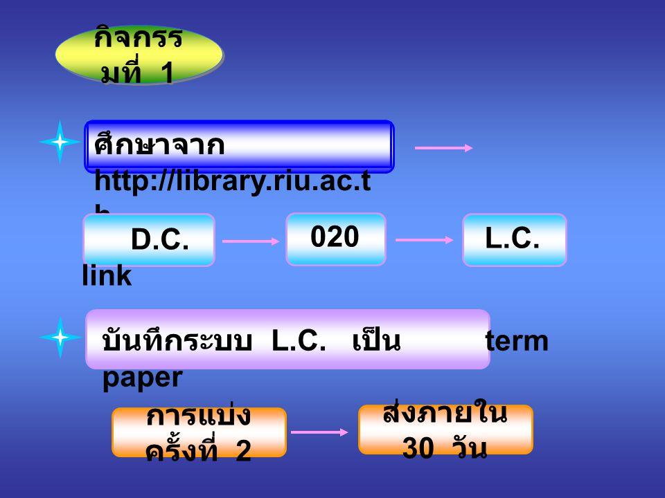 กิจกรรมที่ 1 ศึกษาจาก http://library.riu.ac.th. D.C. link. 020. L.C. บันทึกระบบ L.C. เป็น term paper.