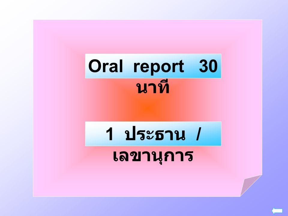 Oral report 30 นาที 1 ประธาน / เลขานุการ