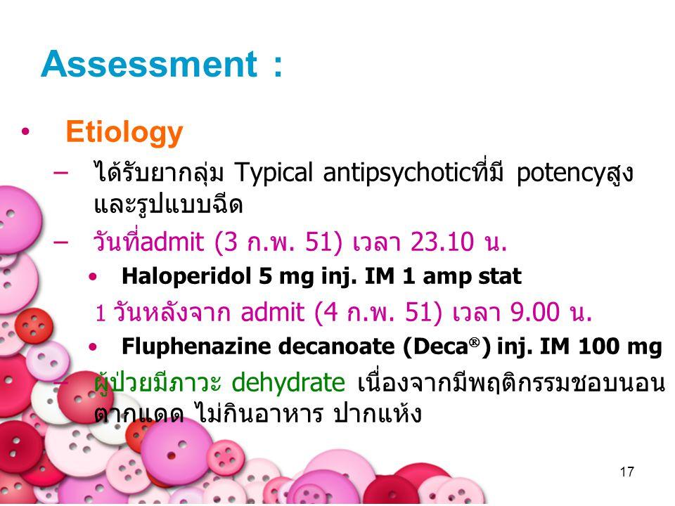 Assessment : Etiology. ได้รับยากลุ่ม Typical antipsychoticที่มี potencyสูง และรูปแบบฉีด. วันที่admit (3 ก.พ. 51) เวลา 23.10 น.
