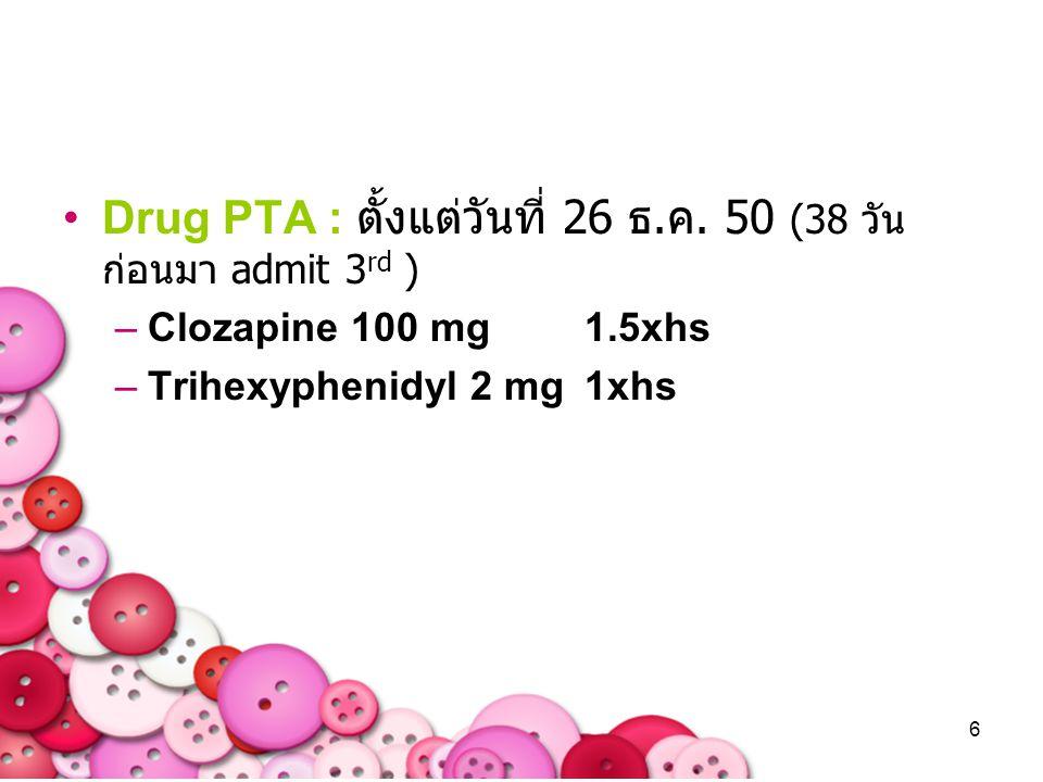 Drug PTA : ตั้งแต่วันที่ 26 ธ.ค. 50 (38 วัน ก่อนมา admit 3rd )