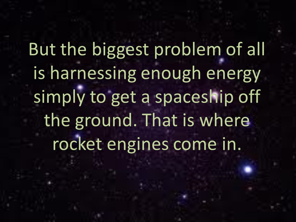 But the biggest problem of all is harnessing enough energy simply to get a spaceship off the ground.