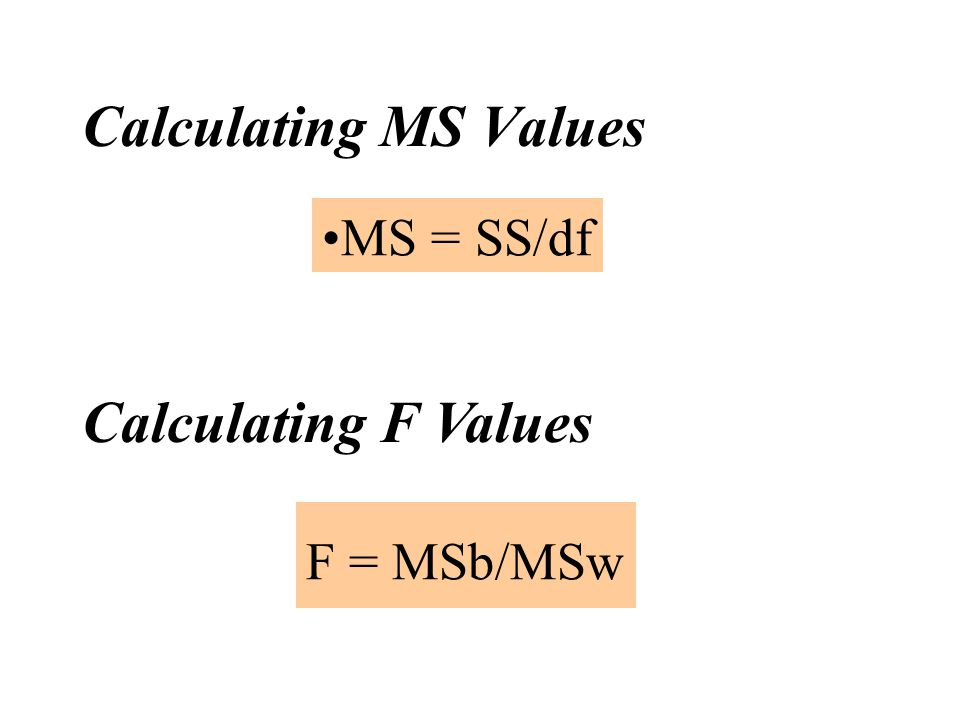 Calculating MS Values MS = SS/df Calculating F Values F = MSb/MSw
