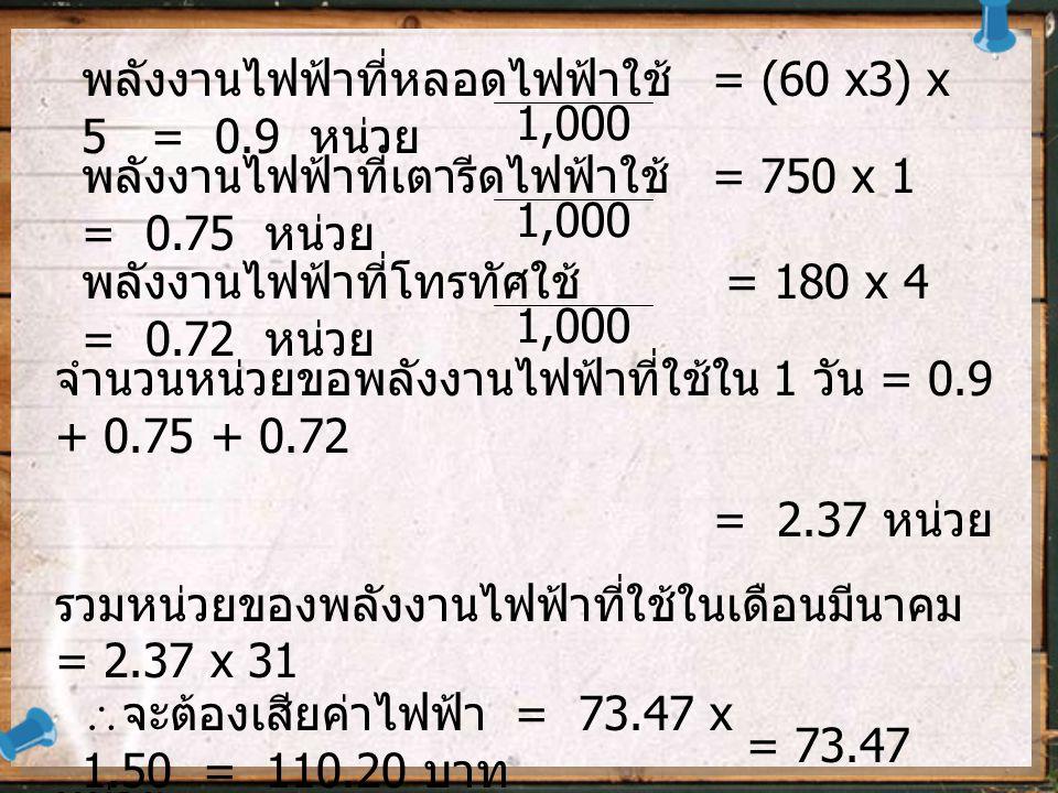 พลังงานไฟฟ้าที่หลอดไฟฟ้าใช้ = (60 x3) x 5 = 0.9 หน่วย
