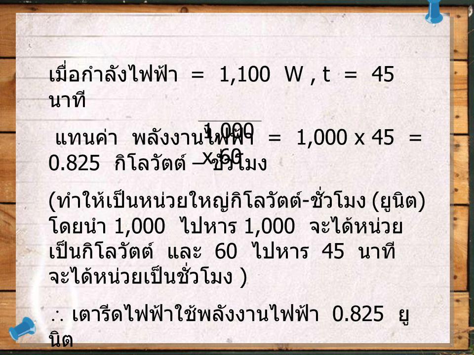 เมื่อกำลังไฟฟ้า = 1,100 W , t = 45 นาที
