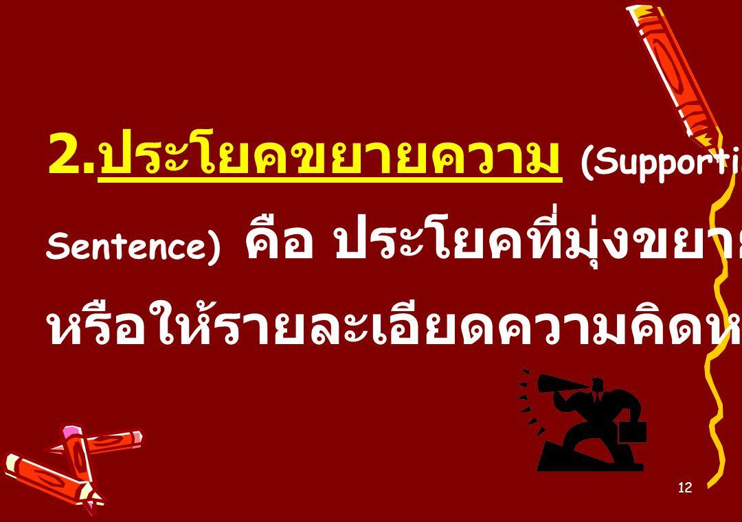 2.ประโยคขยายความ (Supporting Sentence) คือ ประโยคที่มุ่งขยายความ หรือให้รายละเอียดความคิดหลัก