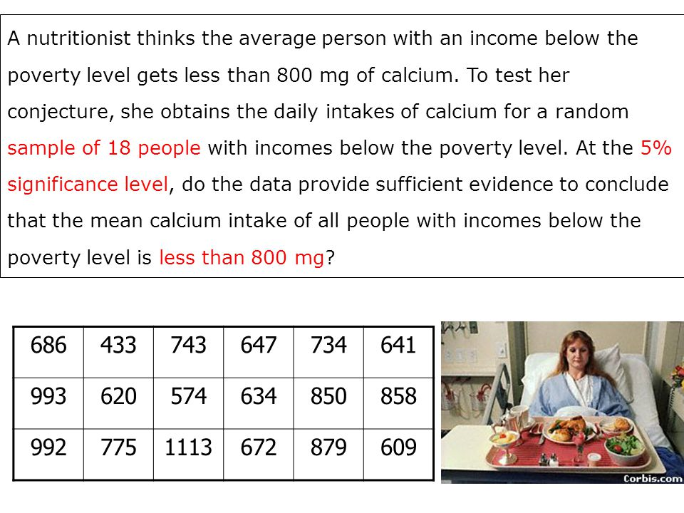 A nutritionist thinks the average person with an income below the poverty level gets less than 800 mg of calcium. To test her conjecture, she obtains the daily intakes of calcium for a random sample of 18 people with incomes below the poverty level. At the 5% significance level, do the data provide sufficient evidence to conclude that the mean calcium intake of all people with incomes below the poverty level is less than 800 mg