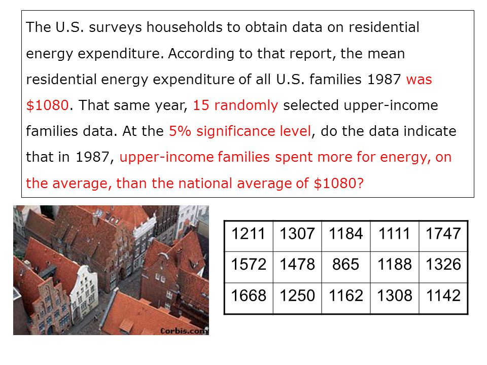 The U.S. surveys households to obtain data on residential energy expenditure. According to that report, the mean residential energy expenditure of all U.S. families 1987 was $1080. That same year, 15 randomly selected upper-income families data. At the 5% significance level, do the data indicate that in 1987, upper-income families spent more for energy, on the average, than the national average of $1080