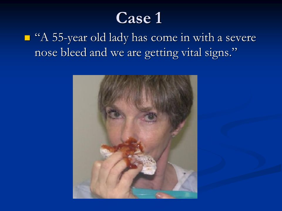 Case 1 A 55-year old lady has come in with a severe nose bleed and we are getting vital signs.