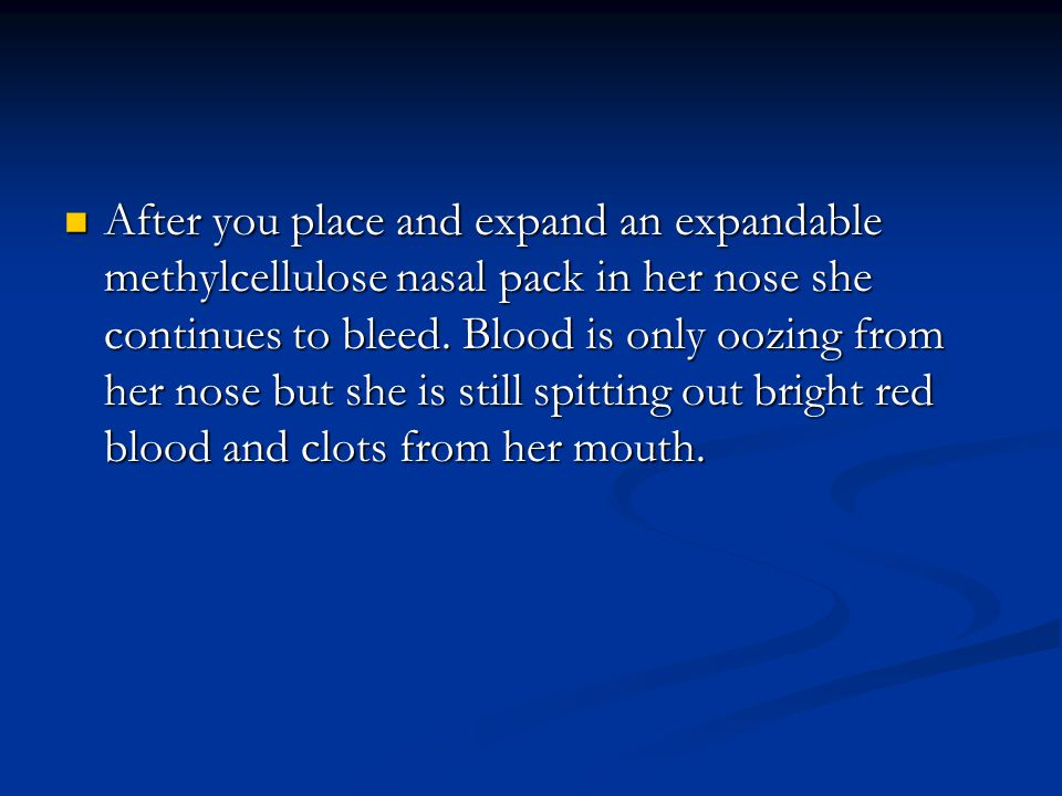 After you place and expand an expandable methylcellulose nasal pack in her nose she continues to bleed.