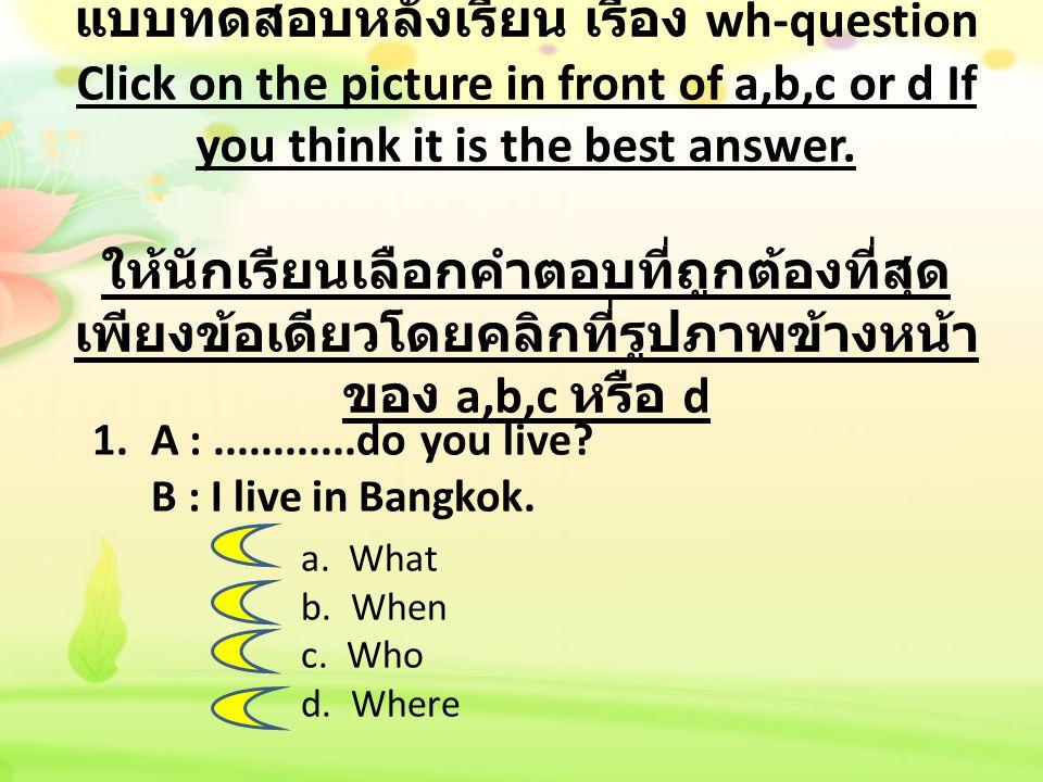 แบบทดสอบหลังเรียน เรื่อง wh-question Click on the picture in front of a,b,c or d If you think it is the best answer. ให้นักเรียนเลือกคำตอบที่ถูกต้องที่สุดเพียงข้อเดียวโดยคลิกที่รูปภาพข้างหน้าของ a,b,c หรือ d