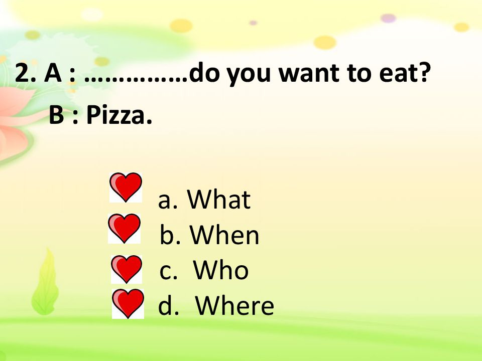2. A : ……………do you want to eat. B : Pizza. a. What b. When c. Who d