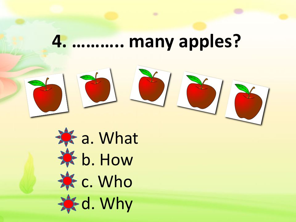 4. ……….. many apples a. What b. How c. Who d. Why