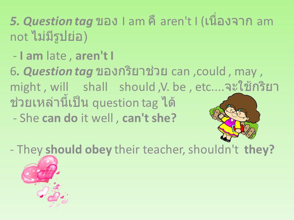 5. Question tag ของ I am คื aren t I (เนื่องจาก am not ไม่มีรูปย่อ)