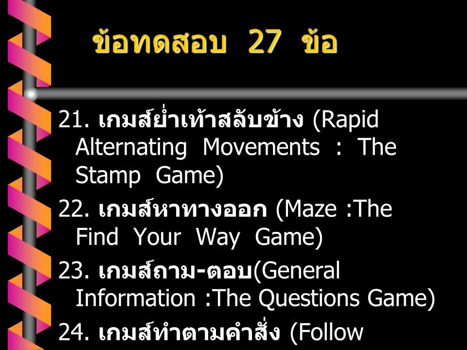ข้อทดสอบ 27 ข้อ 21. เกมส์ย่ำเท้าสลับข้าง (Rapid Alternating Movements : The Stamp Game) 22. เกมส์หาทางออก (Maze :The Find Your Way Game)