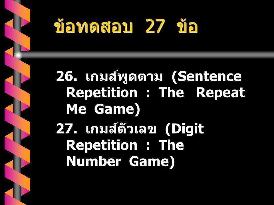 ข้อทดสอบ 27 ข้อ 26. เกมส์พูดตาม (Sentence Repetition : The Repeat Me Game) 27.