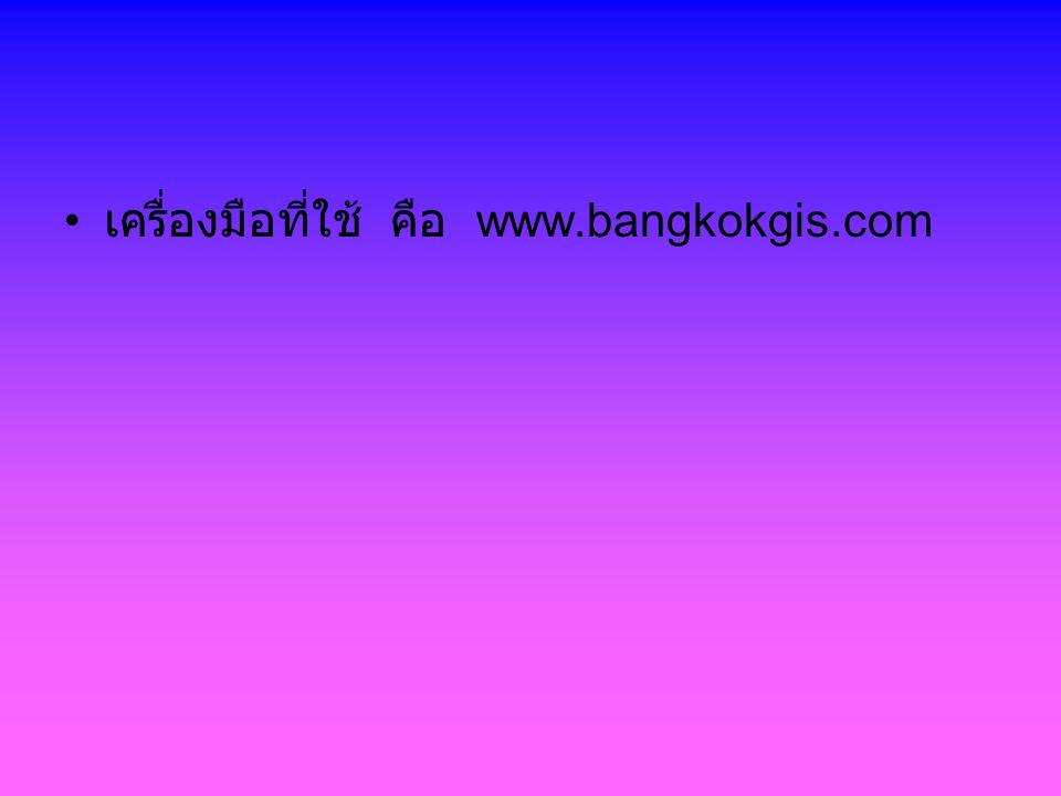 เครื่องมือที่ใช้ คือ www.bangkokgis.com
