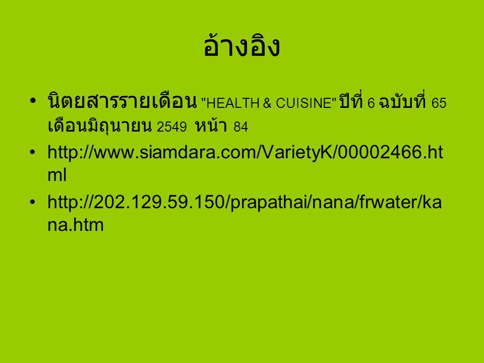 อ้างอิง นิตยสารรายเดือน HEALTH & CUISINE ปีที่ 6 ฉบับที่ 65 เดือนมิถุนายน 2549 หน้า 84. http://www.siamdara.com/VarietyK/00002466.html.