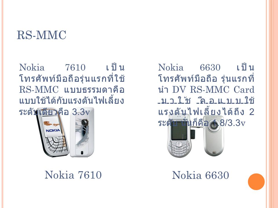 RS-MMC Nokia 7610 เป็นโทรศัพท์มือถือรุ่นแรกที่ใช้ RS-MMC แบบธรรมดาคือแบบใช้ได้กับแรงดันไฟเลี้ยงระดับเดียวคือ 3.3v.