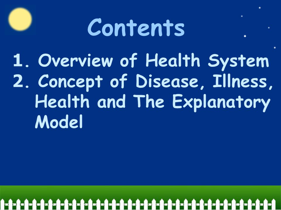 Contents 1. Overview of Health System 2. Concept of Disease, Illness, Health and The Explanatory Model.