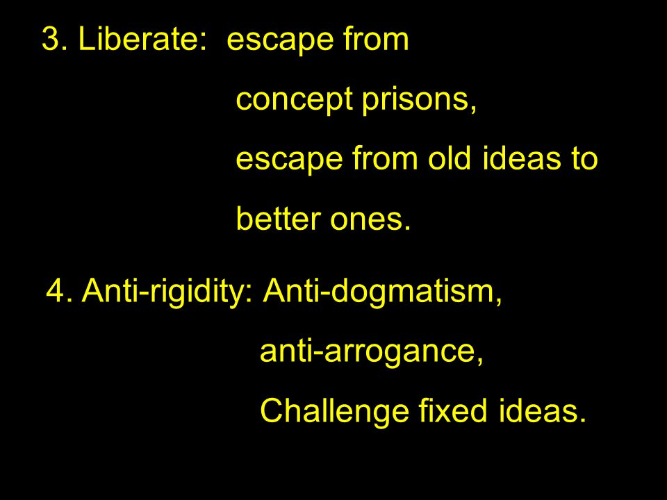 3. Liberate: escape from concept prisons, escape from old ideas to. better ones. 4. Anti-rigidity: Anti-dogmatism,