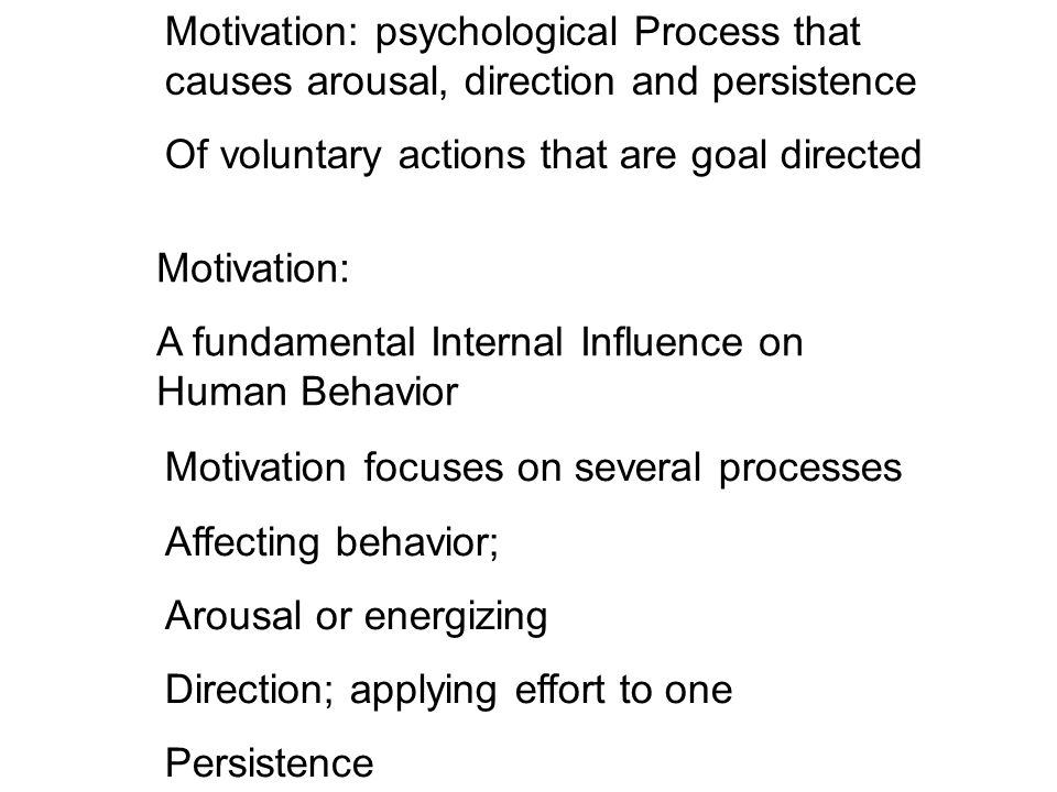 Motivation: psychological Process that causes arousal, direction and persistence