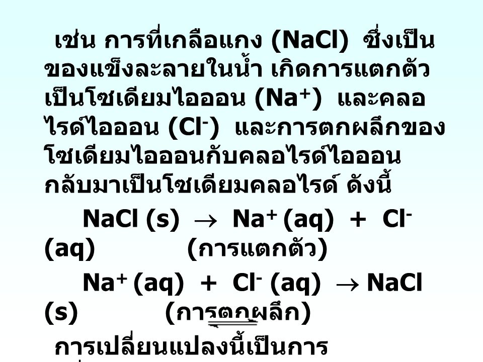 เช่น การที่เกลือแกง (NaCl) ซึ่งเป็นของแข็งละลายในน้ำ เกิดการแตกตัวเป็นโซเดียมไอออน (Na+) และคลอไรด์ไอออน (Cl-) และการตกผลึกของโซเดียมไอออนกับคลอไรด์ไอออนกลับมาเป็นโซเดียมคลอไรด์ ดังนี้