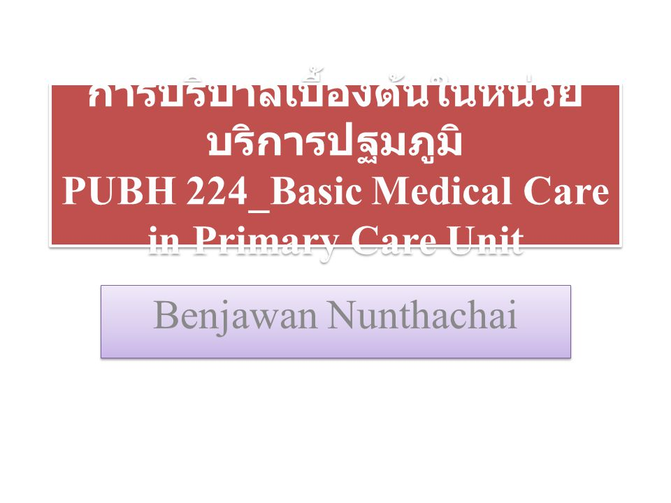 การบริบาลเบื้องต้นในหน่วยบริการปฐมภูมิ PUBH 224_Basic Medical Care in Primary Care Unit